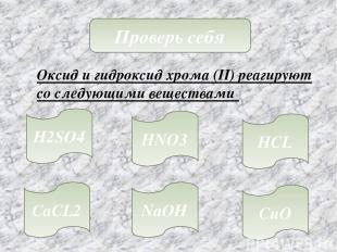 Проверь себя Оксид и гидроксид хрома (II) реагируют со следующими веществами H2S
