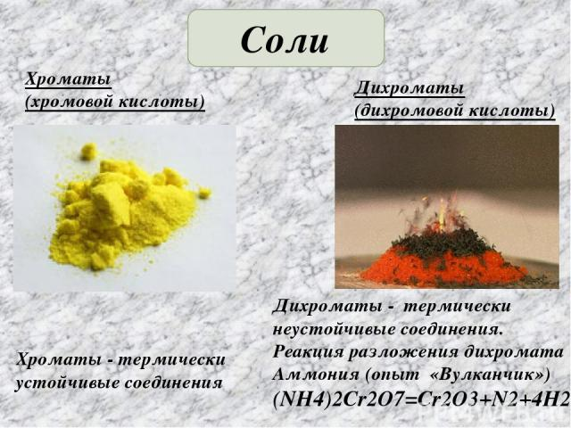 Соли Хроматы (хромовой кислоты) Дихроматы (дихромовой кислоты) Дихроматы - термически неустойчивые соединения. Реакция разложения дихромата Аммония (опыт «Вулканчик») (NH4)2Cr2O7=Cr2O3+N2+4H2O Хроматы - термически устойчивые соединения