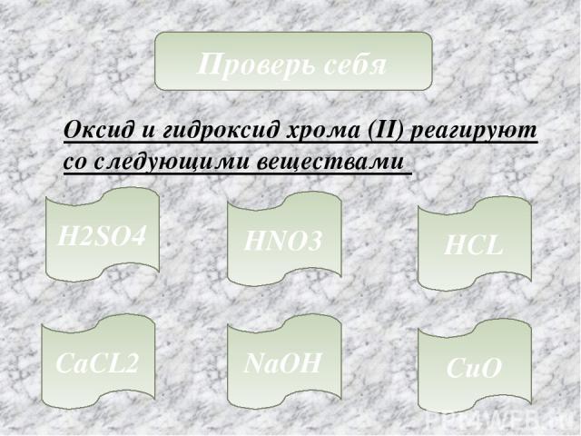 Проверь себя Оксид и гидроксид хрома (II) реагируют со следующими веществами H2SO4 HNO3 HCL CaCL2 NaOH CuO