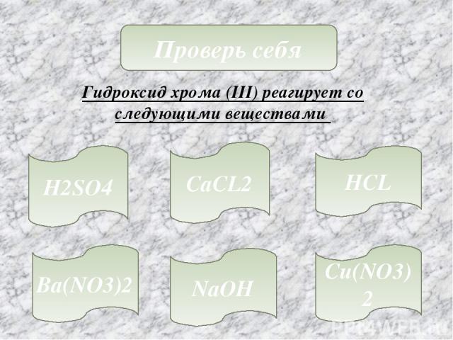 Проверь себя Гидроксид хрома (III) реагирует со следующими веществами H2SO4 NaOH HCL CaCL2 Cu(NO3)2 Ba(NO3)2