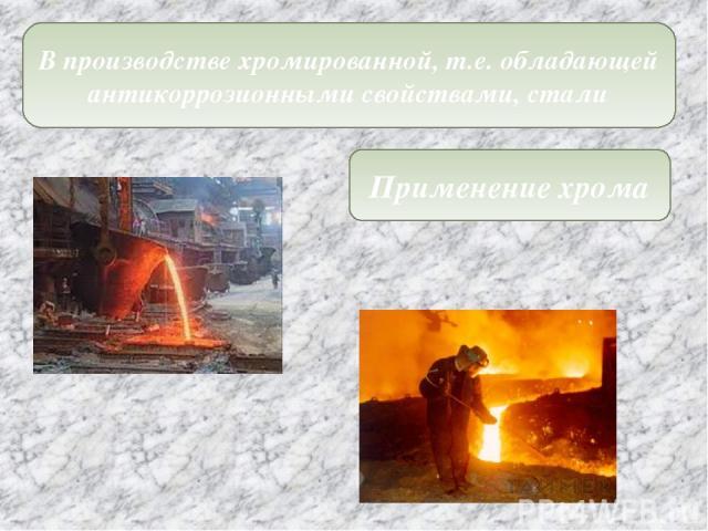 Применение хрома В производстве хромированной, т.е. обладающей антикоррозионными свойствами, стали