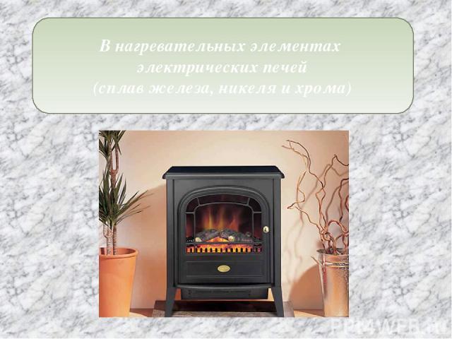В нагревательных элементах электрических печей (сплав железа, никеля и хрома)