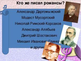 Кто же писал романсы? Александр Даргомыжский Модест Мусоргский Николай Римский-К