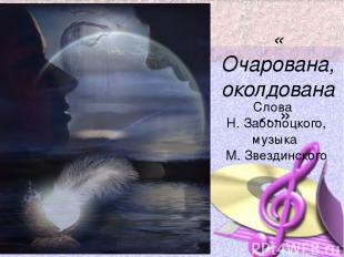 « Очарована, околдована…» Слова Н. Заболоцкого, музыка М. Звездинского