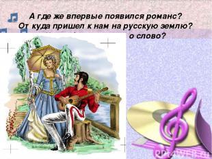 А где же впервые появился романс? Откуда пришел к нам на русскую землю? Что обоз