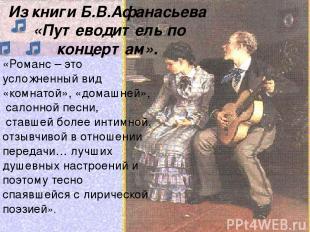 Из книги Б.В.Афанасьева «Путеводитель по концертам». «Романс – это усложненный в