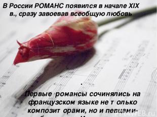 В России РОМАНС появился в начале XIX в., сразу завоевав всеобщую любовь . Первы