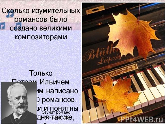 Сколько изумительных романсов было создано великими композиторами Только Петром Ильичем Чайковским написано более 100 романсов. Они близки и понятны нам сегодня так же, как были близки и понятны людям XIX и XX веков. Звучит романс «Ночь светла»