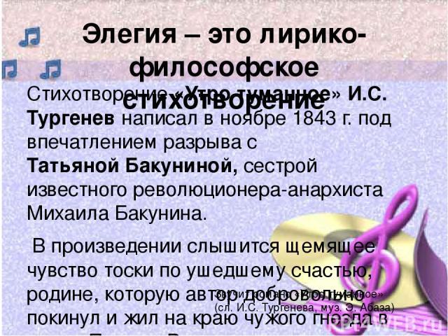 Элегия – это лирико-философское стихотворение Стихотворение «Утро туманное» И.С. Тургенев написал в ноябре 1843 г. под впечатлением разрыва с Татьяной Бакуниной, сестрой известного революционера-анархиста Михаила Бакунина. В произведении слышится ще…