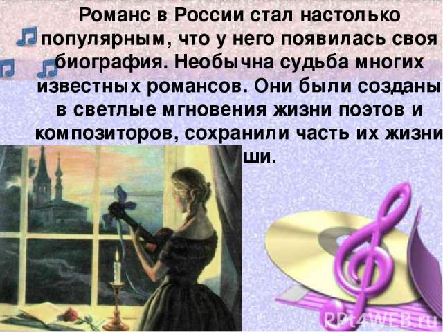 Романс в России стал настолько популярным, что у него появилась своя биография. Необычна судьба многих известных романсов. Они были созданы в светлые мгновения жизни поэтов и композиторов, сохранили часть их жизни и души.