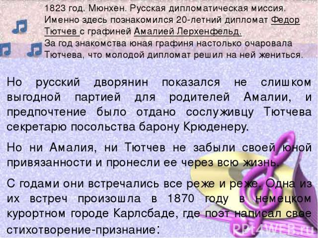 Но русский дворянин показался не слишком выгодной партией для родителей Амалии, и предпочтение было отдано сослуживцу Тютчева секретарю посольства барону Крюденеру. Но ни Амалия, ни Тютчев не забыли своей юной привязанности и пронесли ее через всю ж…