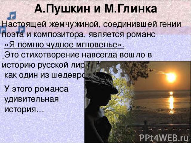 А.Пушкин и М.Глинка Настоящей жемчужиной, соединившей гении поэта и композитора, является романс «Я помню чудное мгновенье». Это стихотворение навсегда вошло в историю русской лирики как один из шедевров У этого романса удивительная история…