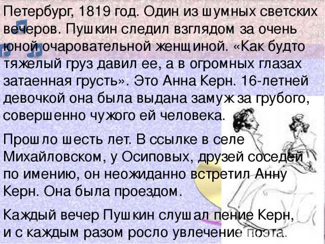 Петербург, 1819 год. Один из шумных светских вечеров. Пушкин следил взглядом за очень юной очаровательной женщиной. «Как будто тяжелый груз давил ее, а в огромных глазах затаенная грусть». Это Анна Керн. 16-летней девочкой она была выдана замуж за г…