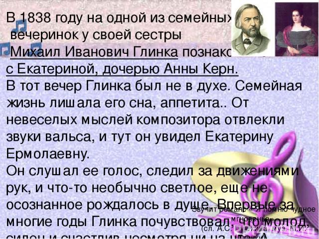 В 1838 году на одной из семейных вечеринок у своей сестры Михаил Иванович Глинка познакомился с Екатериной, дочерью Анны Керн. В тот вечер Глинка был не в духе. Семейная жизнь лишала его сна, аппетита.. От невеселых мыслей композитора отвлекли звуки…