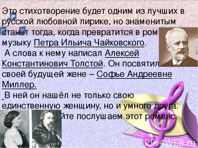 Это стихотворение будет одним из лучших в русской любовной лирике, но знаменитым станет тогда, когда превратится в романс на музыку Петра Ильича Чайковского. А слова к нему написал Алексей Константинович Толстой. Он посвятил его своей будущей жене –…