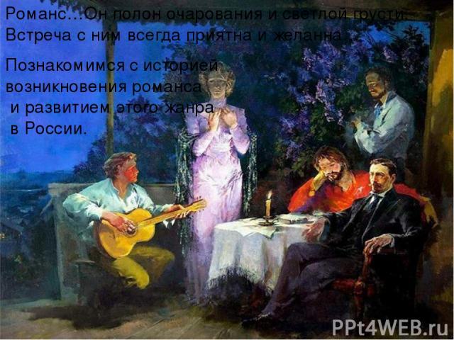 Романс…Он полон очарования и светлой грусти. Встреча с ним всегда приятна и желанна… Познакомимся с историей возникновения романса и развитием этого жанра в России.