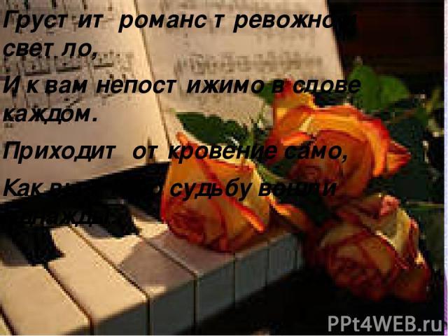 Грустит романс тревожно и светло, И к вам непостижимо в слове каждом. Приходит откровение само, Как вы в мою судьбу вошли однажды.