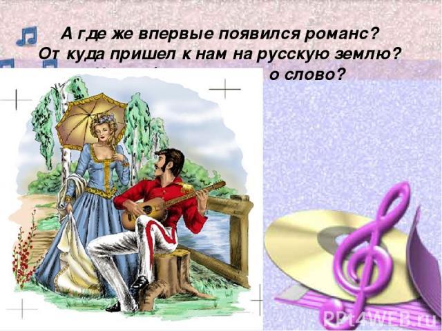 А где же впервые появился романс? Откуда пришел к нам на русскую землю? Что обозначает это слово?