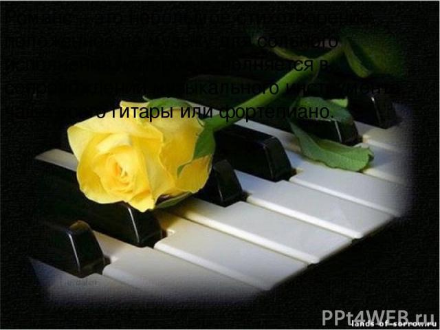 Романс – это небольшое стихотворение, положенное на музыку для сольного исполнения, которое исполняется в сопровождении музыкального инструмента, чаще всего гитары или фортепиано.