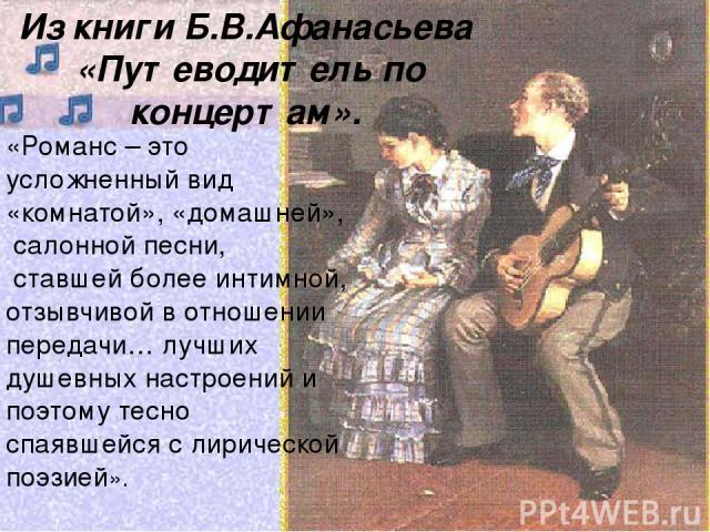 Из книги Б.В.Афанасьева «Путеводитель по концертам». «Романс – это усложненный вид «комнатой», «домашней», салонной песни, ставшей более интимной, отзывчивой в отношении передачи… лучших душевных настроений и поэтому тесно спаявшейся с лирической по…