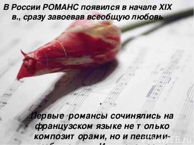 В России РОМАНС появился в начале XIX в., сразу завоевав всеобщую любовь . Первые романсы сочинялись на французском языке не только композиторами, но и певцами-любителями. Их имена часто оставались неизвестными.