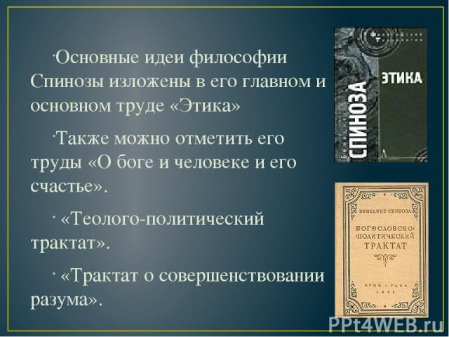 Основные идеи философии Спинозы изложены в его главном и основном труде «Этика» Также можно отметить его труды «О боге и человеке и его счастье». «Теолого-политический трактат». «Трактат о совершенствовании разума».