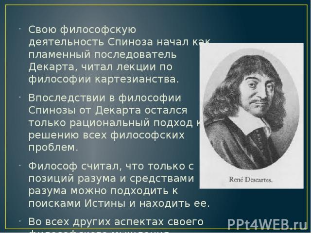 Свою философскую деятельность Спиноза начал как пламенный последователь Декарта, читал лекции по философии картезианства. Впоследствии в философии Спинозы от Декарта остался только рациональный подход к решению всех философских проблем. Философ счит…