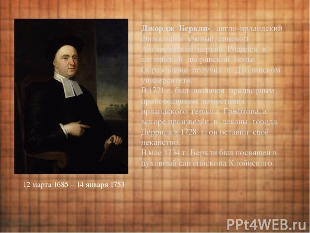 Джордж Беркли- англо-ирландский философ и ученый, епископ Англиканской церкви. Родился в английской дворянской семье. Образование получил в Дублинском университете. В1721 г. был назначен придворным проповедником наместника ирландского герцога Грефт…