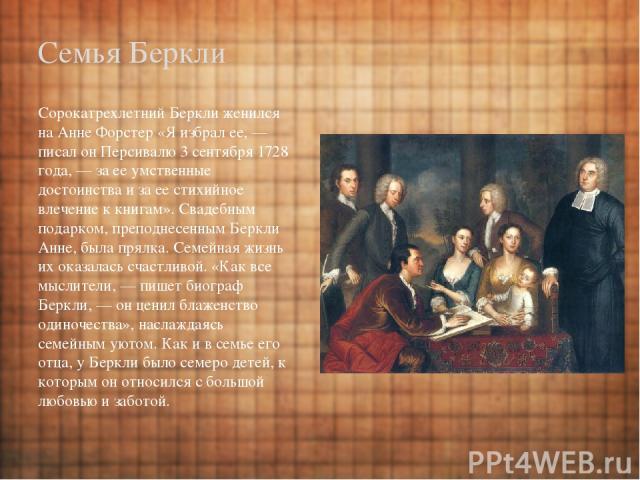 Семья Беркли Сорокатрехлетний Беркли женился на Анне Форстер «Я избрал ее,— писал он Персивалю 3 сентября 1728 года,— за ее умственные достоинства и за ее стихийное влечение к книгам». Свадебным подарком, преподнесенным Беркли Анне, была прялка. С…