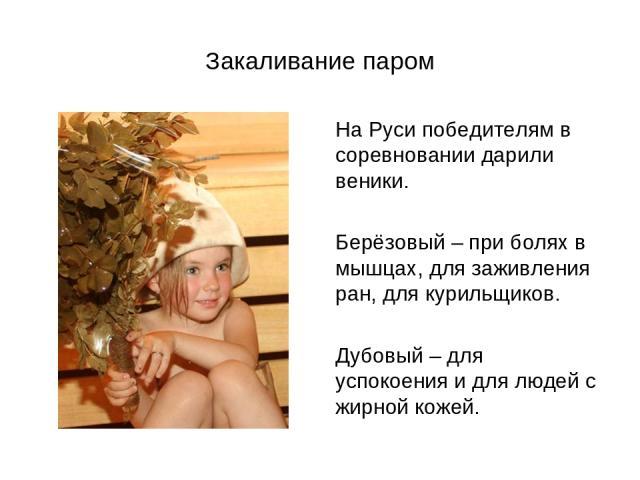 Закаливание паром На Руси победителям в соревновании дарили веники. Берёзовый – при болях в мышцах, для заживления ран, для курильщиков. Дубовый – для успокоения и для людей с жирной кожей.
