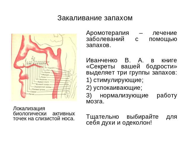 Закаливание запахом Аромотерапия – лечение заболеваний с помощью запахов. Иванченко В. А. в книге «Секреты вашей бодрости» выделяет три группы запахов: 1) стимулирующие; 2) успокаивающие; 3) нормализующие работу мозга. Тщательно выбирайте для себя д…