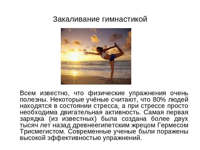 Закаливание гимнастикой Всем известно, что физические упражнения очень полезны. Некоторые учёные считают, что 80% людей находятся в состоянии стресса, а при стрессе просто необходима двигательная активность. Самая первая зарядка (из известных) была …