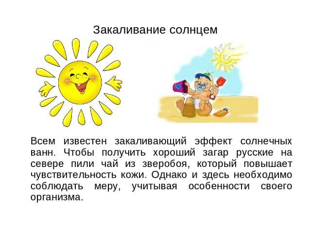 Закаливание солнцем Всем известен закаливающий эффект солнечных ванн. Чтобы получить хороший загар русские на севере пили чай из зверобоя, который повышает чувствительность кожи. Однако и здесь необходимо соблюдать меру, учитывая особенности своего …