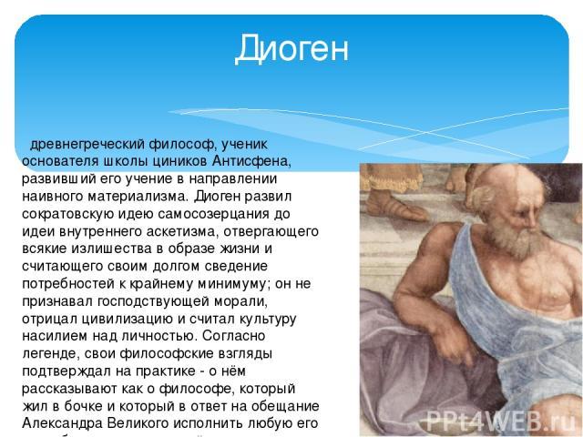 древнегреческий философ, ученик основателя школы циников Антисфена, развивший его учение в направлении наивного материализма. Диоген развил сократовскую идею самосозерцания до идеи внутреннего аскетизма, отвергающего всякие излишества в образе жиз…