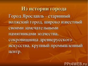 Из истории города Город Ярославль - старинный волжский город, широко известный с
