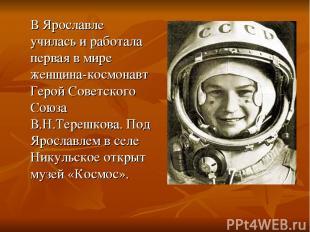 В Ярославле училась и работала первая в мире женщина-космонавт Герой Советского