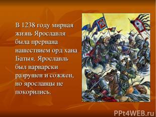 В 1238 году мирная жизнь Ярославля была прервана нашествием орд хана Батыя. Ярос