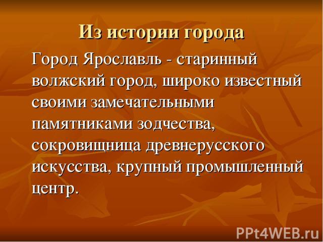 Из истории города Город Ярославль - старинный волжский город, широко известный своими замечательными памятниками зодчества, сокровищница древнерусского искусства, крупный промышленный центр.