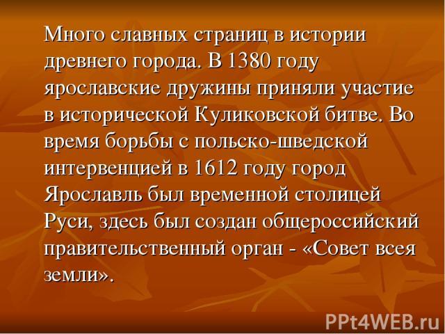 Много славных страниц в истории древнего города. В 1380 году ярославские дружины приняли участие в исторической Куликовской битве. Во время борьбы с польско-шведской интервенцией в 1612 году город Ярославль был временной столицей Руси, здесь был соз…