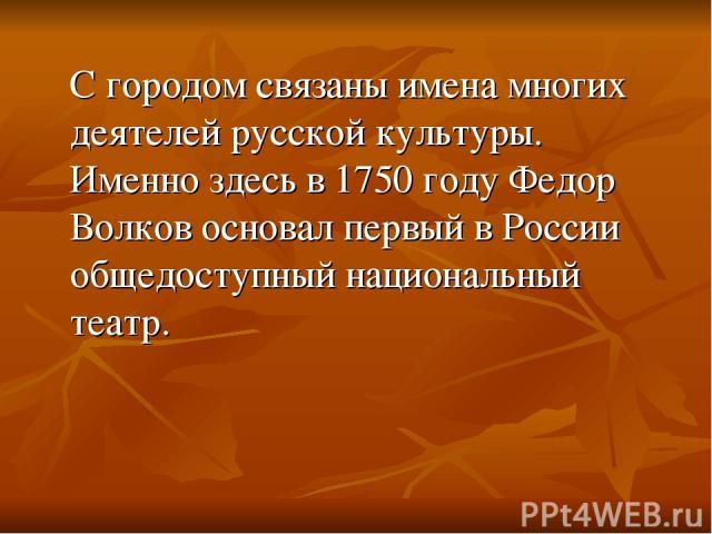 С городом связаны имена многих деятелей русской культуры. Именно здесь в 1750 году Федор Волков основал первый в России общедоступный национальный театр.