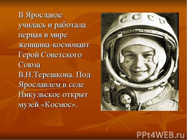 В Ярославле училась и работала первая в мире женщина-космонавт Герой Советского Союза В.Н.Терешкова. Под Ярославлем в селе Никульское открыт музей «Космос».