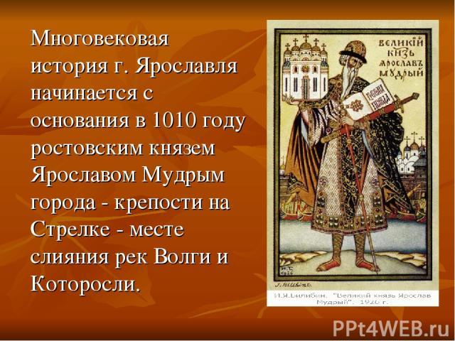 Многовековая история г. Ярославля начинается с основания в 1010 году ростовским князем Ярославом Мудрым города - крепости на Стрелке - месте слияния рек Волги и Которосли.