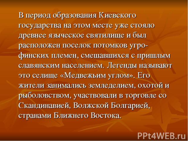 В период образования Киевского государства на этом месте уже стояло древнее языческое святилище и был расположен поселок потомков угро-финских племен, смешавшихся с пришлым славянским населением. Легенды называют это селище «Медвежьим углом». Его жи…