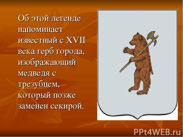 Об этой легенде напоминает известный с XVII века герб города, изображающий медведя с трезубцем, который позже заменен секирой.