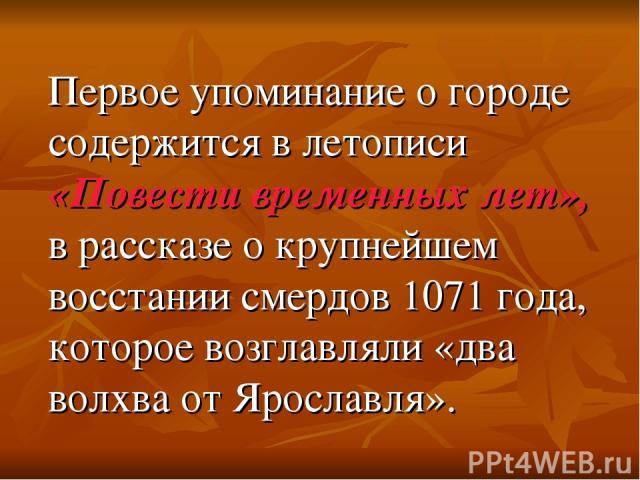 Первое упоминание о городе содержится в летописи «Повести временных лет», в рассказе о крупнейшем восстании смердов 1071 года, которое возглавляли «два волхва от Ярославля».