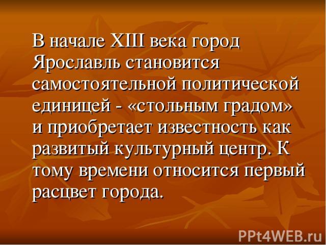 В начале XIII века город Ярославль становится самостоятельной политической единицей - «стольным градом» и приобретает известность как развитый культурный центр. К тому времени относится первый расцвет города.