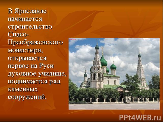 В Ярославле начинается строительство Спасо-Преображенского монастыря, открывается первое на Руси духовное училище, поднимается ряд каменных сооружений.