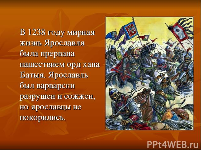 В 1238 году мирная жизнь Ярославля была прервана нашествием орд хана Батыя. Ярославль был варварски разрушен и сожжен, но ярославцы не покорились.