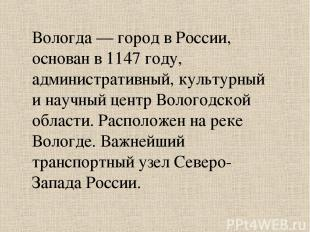 Вологда — город в России, основан в 1147 году, административный, культурный и на