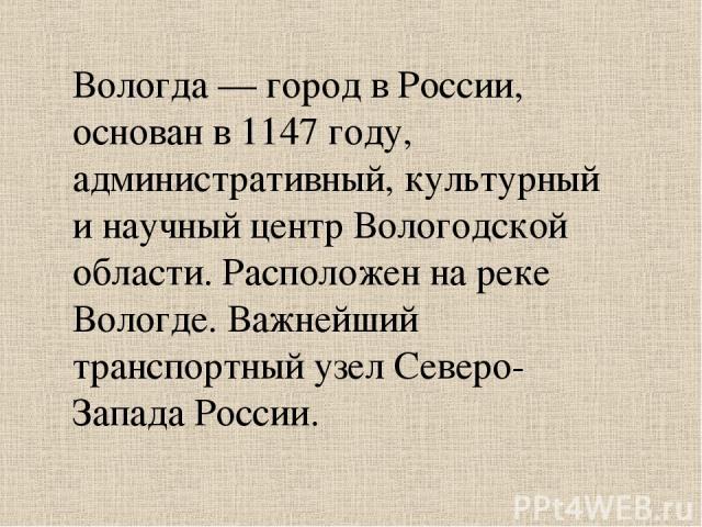Вологда — город в России, основан в 1147 году, административный, культурный и научный центр Вологодской области. Расположен на реке Вологде. Важнейший транспортный узел Северо-Запада России.